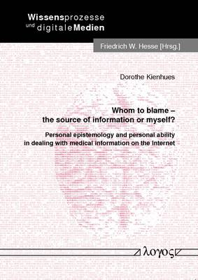 Whom to Blame - the Source of Information or Myself?: Personal Epistemology and Personal Ability in Dealing with Medical Information on the Internet - Wissensprozesse Und Digitale Medien 15 (Paperback)