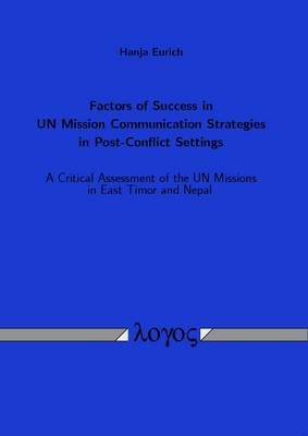 Factors of Success in Un Mission Communication Strategies in Post-Conflict Settings: A Critical Assessment of the Un Missions in East Timor and Nepal (Paperback)