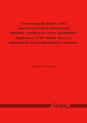 Overcoming the Failure of the Classical Generalized Interior-Point Regularity Conditions in Convex Optimization. Applications of the Duality Theory to Enlargements of Maximal Monotone Operators (Paperback)