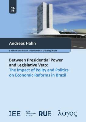 Between Presidential Power and Legislative Veto: The Impact of Polity and Politics on Economic Reforms in Brazil - Bochum Studies in International Development 58 (Paperback)