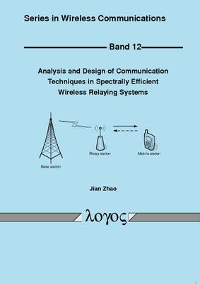 Analysis and Design of Communication Techniques in Spectrally Efficient Wireless Relaying Systems - Series in Wireless Communications 12 (Paperback)