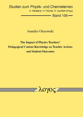 The Impact of Physics Teachers' Pedagogical Content Knowledge on Teacher Actions and Student Outcomes - Studien Zum Physik- Und Chemielernen 109 (Paperback)