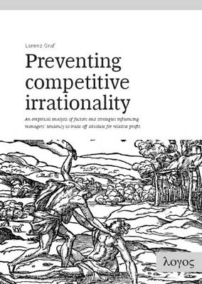 Preventing Competitive Irrationality -- an Empirical Analysis of Factors and Strategies Influencing Managers' Tendency to Trade off Absolute for Relative Profit (Paperback)