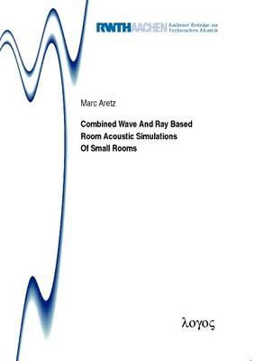 Combined Wave and Ray Based Room Acoustic Simulations of Small Rooms - Aachener Beitr�Ge Zur Technischen Akustik 12 (Paperback)