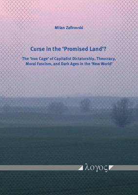 Curse in the `Promised Land'?: The `Iron Cage' of Capitalist Dictatorship, Theocracy, Moral Fascism, and Dark Ages in the `New World' (Paperback)