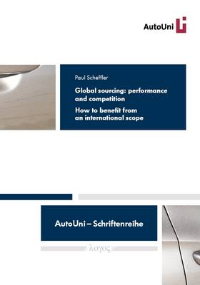 Global Sourcing: Performance and Competition: How to Benefit from an International Scope - Autouni - Schriftenreihe 79 (Paperback)