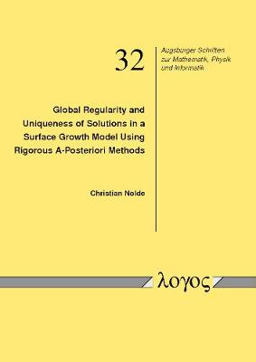 Global Regularity and Uniqueness of Solutions in a Surface Growth Model Using Rigorous A-Posteriori Methods - Augsburger Schriften Zur Mathematik, Physik Und Informatik 32 (Paperback)