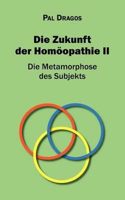 Die Zukunft Der Hom Opathie II - Die Metamorphose Des Subjekts (Paperback)