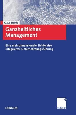 Ganzheitliches Management: Eine Mehrdimensionale Sichtweise Integrierter Unternehmungsf hrung (Hardback)