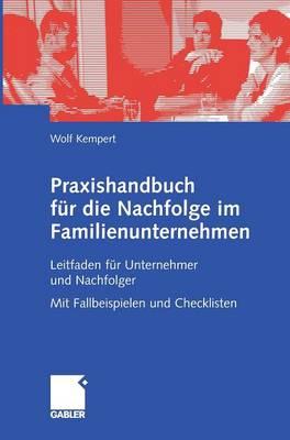 Praxishandbuch F�r Die Nachfolge Im Familienunternehmen: Leitfaden F�r Unternehmer Und Nachfolger Mit Fallbeispielen Und Checklisten (Hardback)