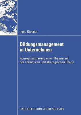 Bildungsmanagement in Unternehmen: Konzeptualisierung Einer Theorie Auf Der Normativen Und Strategischen Ebene (Paperback)