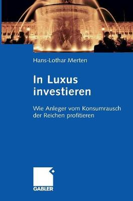 In Luxus Investieren: Wie Anleger Vom Konsumrausch Der Reichen Profitieren (Hardback)