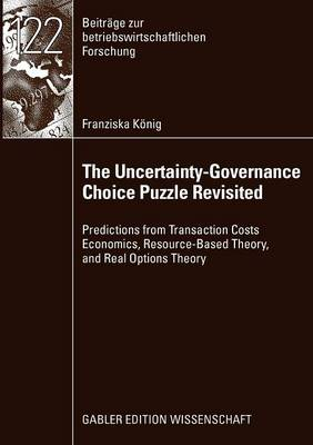 The Uncertainty-Governance Choice Puzzle Revisited: Predictions from Transaction Costs Economics, Resource-based Theory, and Real Options Theory - Beitrage Zur Betriebswirtschaftlichen Forschung 122 (Paperback)
