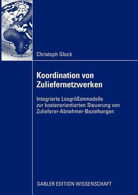 Koordination Von Zuliefernetzwerken: Integrierte Losgroessenmodelle Zur Kostenorientierten Steuerung Von Zulieferer-Abnehmer-Beziehungen (Paperback)