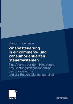 Zinsbesteuerung in Einkommens- Und Konsumorientierten Steuersystemen: Eine Analyse VOR Dem Hintergrund Des Leistungsf higkeitsprinzips, Des Europarechts Und Der Entscheidungsneutralit t (Paperback)