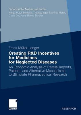 Creating R&D Incentives for Medicines for Neglected Diseases: An Economic Analysis of Parallel Imports, Patents, and Alternative Mechanisms to Stimulate Pharmaceutical Research - Okonomische Analyse Des Rechts (Paperback)