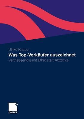 Was Top-Verkaufer Auszeichnet: Vertriebserfolg Mit Ethik Statt Abzocke (Paperback)