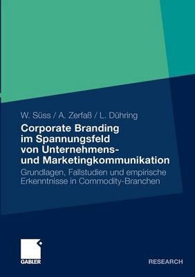 Corporate Branding Im Spannungsfeld Von Unternehmens- Und Marketingkommunikation: Grundlagen, Fallstudien Und Empirische Erkenntnisse in Commodity-Branchen (Paperback)