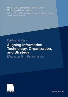 Aligning Information Technology, Organization, and Strategy: Effects on Firm Performance - Markt und Unternehmensentwicklung / Markets and Organisations (Paperback)