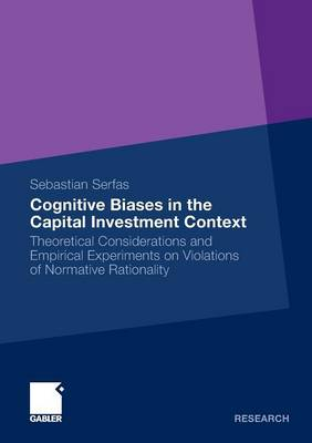 Cognitive Biases in the Capital Investment Context 2011: Theoretical Considerations and Empirical Experiments on Violations of Normative Rationality (Paperback)