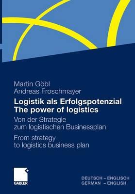 Logistik Als Erfolgspotenzial - The Power of Logistics: Von der Strategie zum Logistischen Businessplan - From Strategy to Logistics Business Plan - Deutsch-Englisch/German-English (Hardback)
