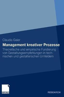 Management Kreativer Prozesse: Theoretische Und Empirische Fundierung Von Gestaltungsempfehlungen in Technischen Und Gestalterischen Umfeldern (Hardback)