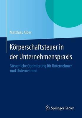 K rperschaftsteuer in Der Unternehmenspraxis: Steuerliche Optimierung F r Unternehmer Und Unternehmen (Paperback)