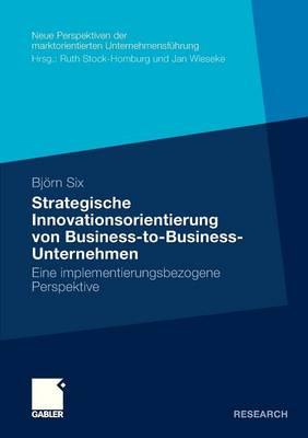Strategische Innovationsorientierung Von Business-To-Business-Unternehmen: Eine Implementierungsbezogene Perspektive - Neue Perspektiven Der Marktorientierten Unternehmensf Hrung (Paperback)