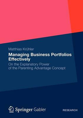 Managing Business Portfolios Effectively: On the Explanatory Power of the Parenting Advantage Concept (Paperback)