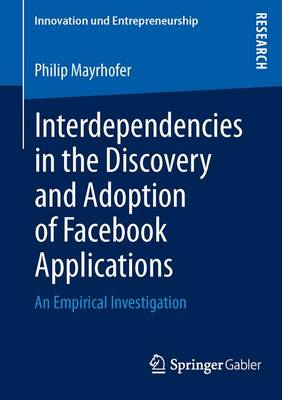 Interdependencies in the Discovery and Adoption of Facebook Applications: An Empirical Investigation - Innovation und Entrepreneurship (Paperback)