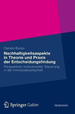 Nachhaltigkeitsaspekte in Theorie Und Praxis Der Entscheidungsfindung: Perspektiven Institutioneller Steuerung in Der Immobilienwirtschaft (Hardback)