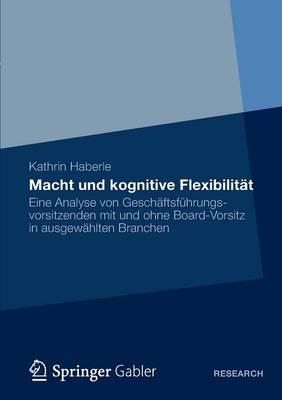 Macht Und Kognitive Flexibilitat: Eine Analyse Von Geschaftsfuhrungsvorsitzenden Mit Und Ohne Board-Vorsitz in Ausgewahlten Branchen (Paperback)
