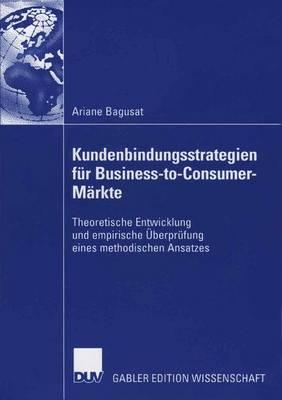 Kundenbindungsstrategien F�r Business-To-Consumer-M�rkte: Theoretische Entwicklung Und Empirische �berpr�fung Eines Methodischen Ansatzes (Paperback)