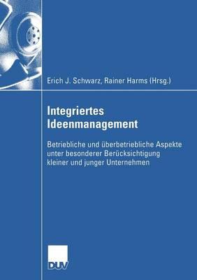 Integriertes Ideenmanagement: Betriebliche Und  berbetriebliche Aspekte Unter Besonderer Ber cksichtigung Kleiner Und Junger Unternehmen - Wirtschaftswissenschaften (Paperback)