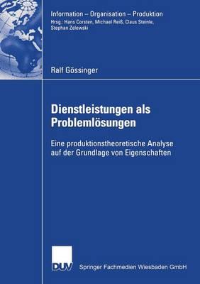 Dienstleistungen ALS Probleml�sungen: Eine Produktionstheoretische Analyse Auf Der Grundlage Von Eigenschaften - Information - Organisation - Produktion (Paperback)