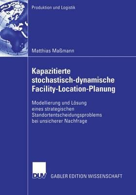 Kapazitierte Stochastisch-Dynamische Facility-Location-Planung: Modellierung Und L�sung Eines Strategischen Standortentscheidungsproblems Bei Unsicherer Nachfrage - Produktion Und Logistik (Paperback)