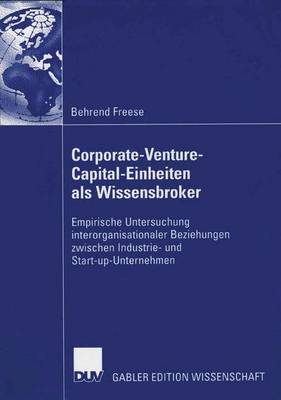 Corporate-Venture-Capital-Einheiten ALS Wissensbroker: Empirische Untersuchung Interorganisationaler Beziehungen Zwischen Industrie- Und Start-Up-Unternehmen (Paperback)