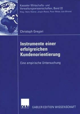 Instrumente Einer Erfolgreichen Kundenorientierung: Eine Empirische Untersuchung - Kasseler Wirtschafts- Und Verwaltungswissenschaften 22 (Paperback)