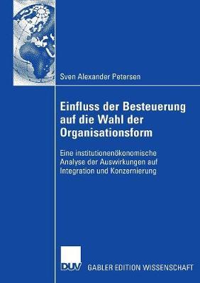 Einfluss Der Besteuerung Auf Die Wahl Der Organisationsform: Eine Institutionen�konomische Analyse Der Auswirkungen Auf Integration Und Konzernierung (Hardback)