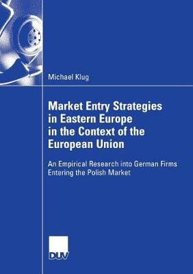 Market Entry Strategies in Eastern Europe in the Context of the European Union 2006: An Empirical Research into German Firms Entering the Polish Market (Paperback)