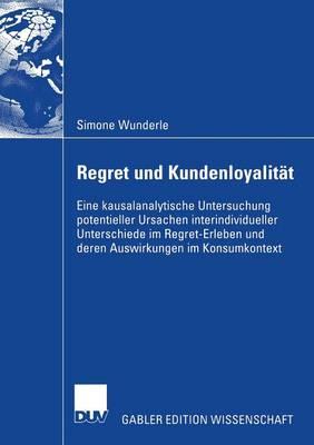Regret Und Kundenloyalit�t: Eine Kausalanalytische Untersuchung Potentieller Ursachen Interindividueller Unterschiede Im Regret-Erleben Und Deren Auswirkungen Im Konsumkontext (Paperback)