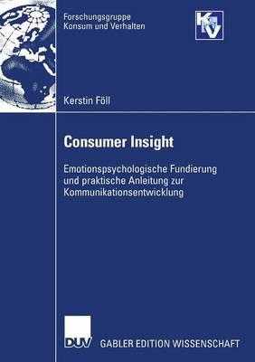 Consumer Insight: Emotionspsychologische Fundierung Und Praktische Anleitung Zur Kommunikationsentwicklung - Forschungsgruppe Konsum Und Verhalten (Paperback)