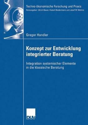 Konzept Zur Entwicklung Integrierter Beratung: Integration Systemischer Elemente in Die Klassische Beratung - Techno-OEkonomische Forschung Und Praxis (Paperback)