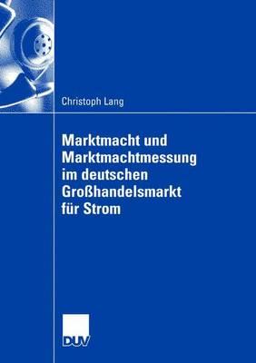 Marktmacht Und Marktmachtmessung Im Deutschen Grosshandelsmarkt Fur Strom (Paperback)