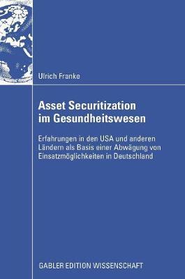Asset Securitization Im Gesundheitswesen: Erfahrungen in Den USA Und Anderen Landern ALS Basis Einer Abwagung Von Einsatzmoeglichkeiten in Deutschland (Hardback)
