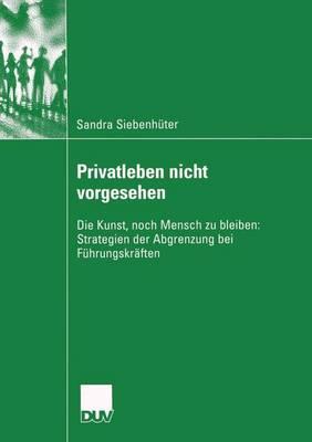 Privatleben Nicht Vorgesehen: Die Kunst, Noch Mensch Zu Bleiben: Strategien Der Abgrenzung Bei Fuhrungskraften - Sozialwissenschaft (Paperback)