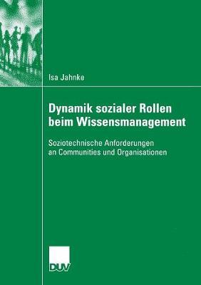 Dynamik Sozialer Rollen Beim Wissensmanagement: Soziotechnische Anforderungen an Communities Und Organisationen (Paperback)