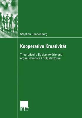 Kooperative Kreativit t: Theoretische Basisentw rfe Und Organisationale Erfolgsfaktoren (Paperback)