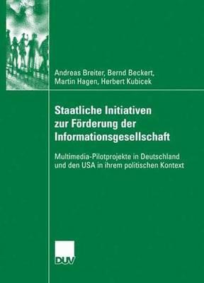 Staatliche Initiativen Zur F rderung Der Informationsgesellschaft: Multimedia-Pilotprojekte in Deutschland Und Den USA in Ihrem Politischen Kontext (Paperback)