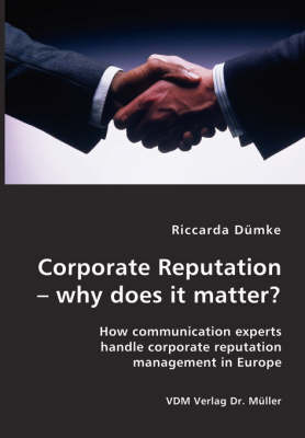 Corporate Reputation - Why Does It Matter?: How Communication Experts Handle Corporate Reputation Management in Europe (Paperback)